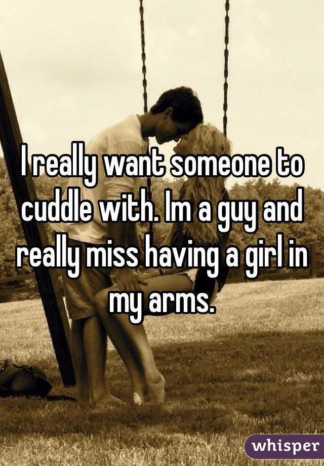 I really want someone to cuddle with. Im a guy and really miss having a girl in my arms.