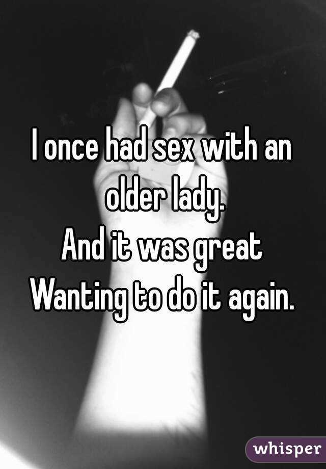 I once had sex with an older lady. And it was great Wanting to do it again.