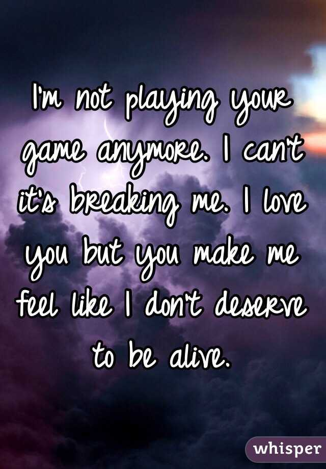 I'm not playing your game anymore. I can't it's breaking me. I love you but you make me feel like I don't deserve to be alive.