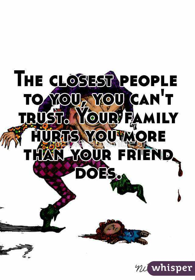 The closest people to you, you can't trust. Your family hurts you more than your friend does.