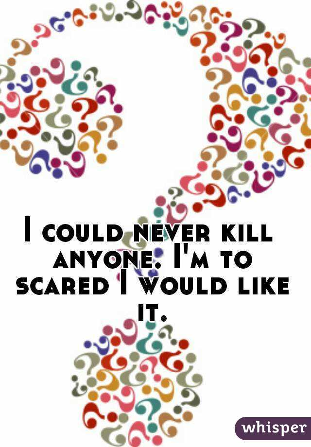 I could never kill anyone. I'm to scared I would like it.