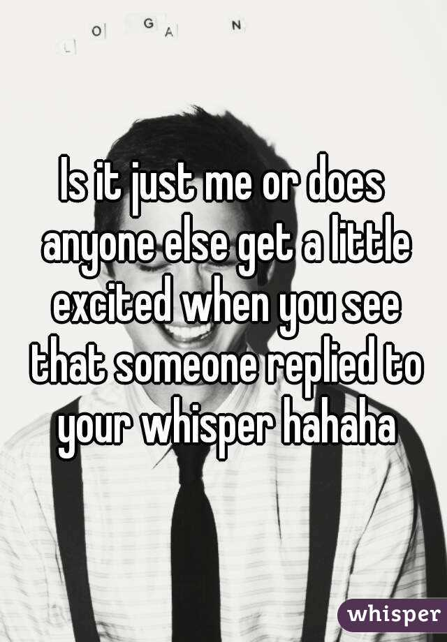 Is it just me or does anyone else get a little excited when you see that someone replied to your whisper hahaha
