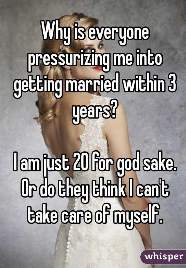 Why is everyone pressurizing me into getting married within 3 years?   I am just 20 for god sake. Or do they think I can't take care of myself.