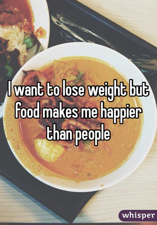 I want to lose weight but food makes me happier than people