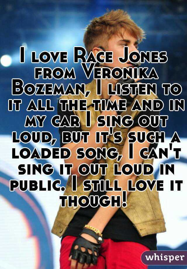 I love Race Jones from Veronika Bozeman, I listen to it all the time and in my car I sing out loud, but it's such a loaded song, I can't sing it out loud in public. I still love it though!
