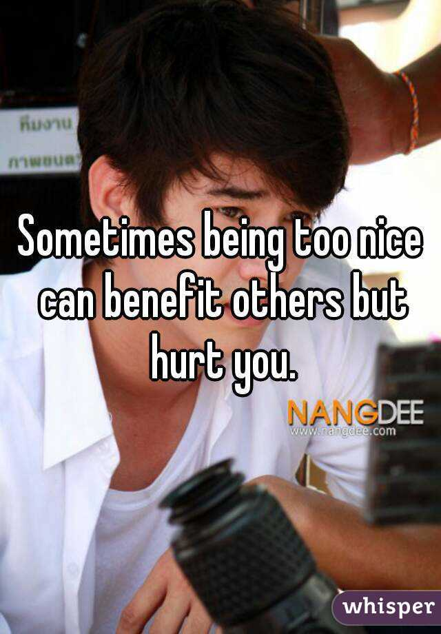 Sometimes being too nice can benefit others but hurt you.