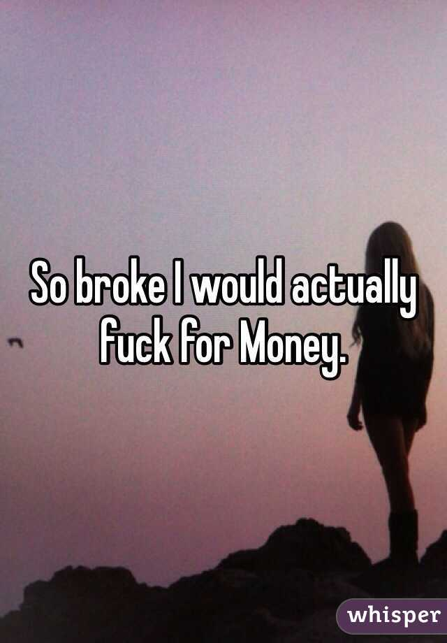 So broke I would actually fuck for Money.