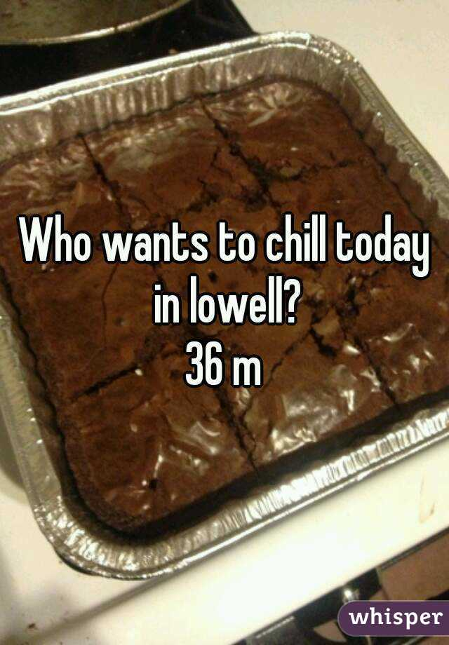 Who wants to chill today in lowell? 36 m