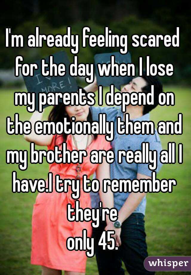 I'm already feeling scared for the day when I lose my parents I depend on the emotionally them and my brother are really all I have.I try to remember they're  only 45.