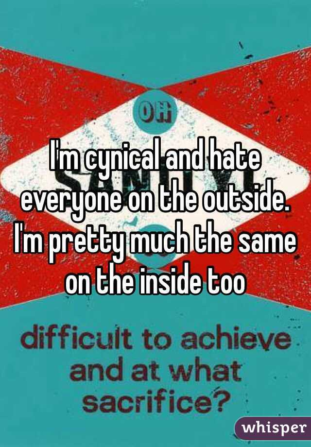 I'm cynical and hate everyone on the outside.  I'm pretty much the same on the inside too