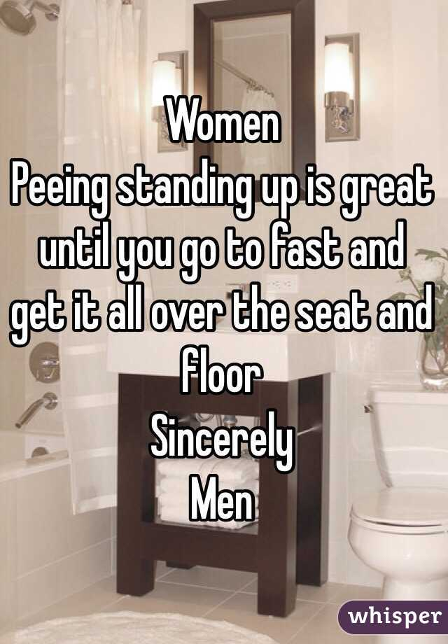 Women Peeing standing up is great until you go to fast and get it all over the seat and floor  Sincerely  Men