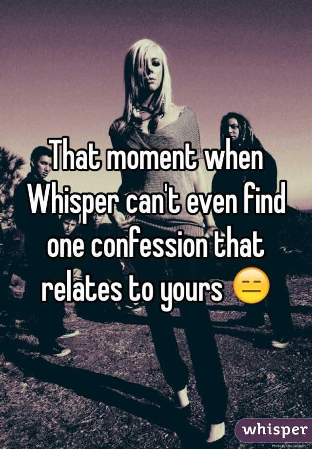 That moment when Whisper can't even find one confession that relates to yours 😑