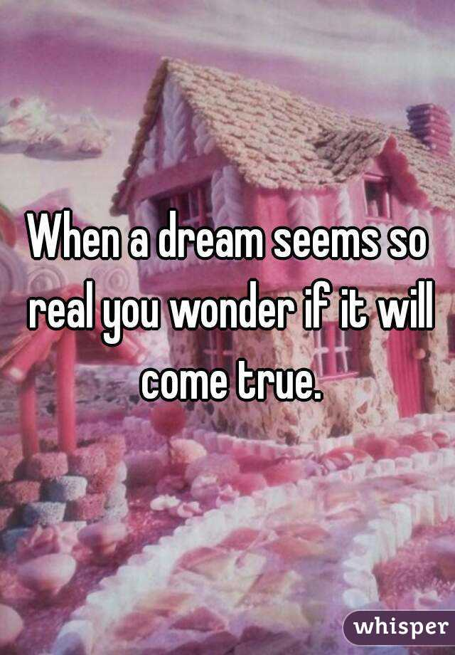 When a dream seems so real you wonder if it will come true.