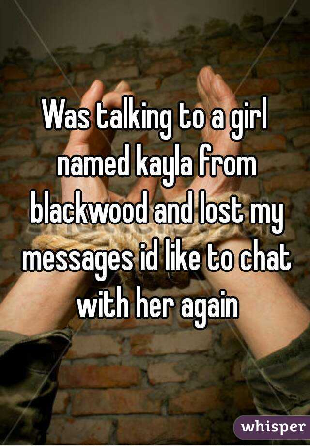 Was talking to a girl named kayla from blackwood and lost my messages id like to chat with her again