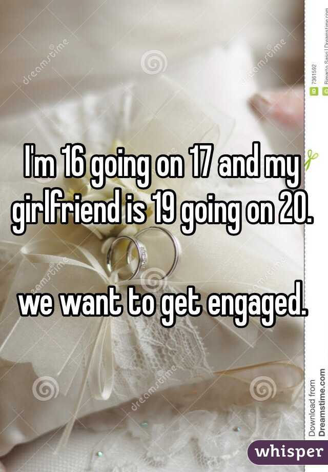 I'm 16 going on 17 and my girlfriend is 19 going on 20.   we want to get engaged.