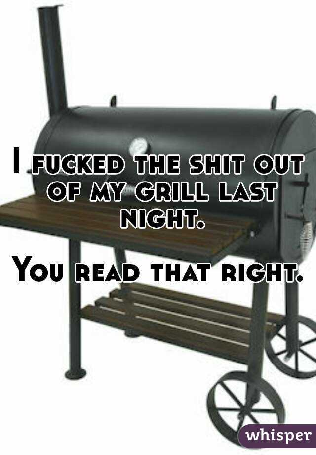 I fucked the shit out of my grill last night.  You read that right.