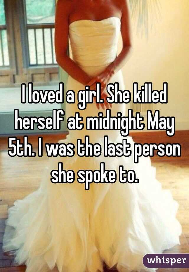 I loved a girl. She killed herself at midnight May 5th. I was the last person she spoke to.