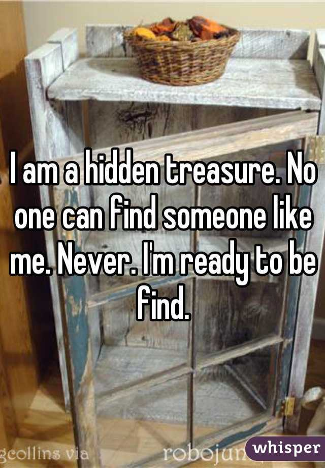 I am a hidden treasure. No one can find someone like me. Never. I'm ready to be find.