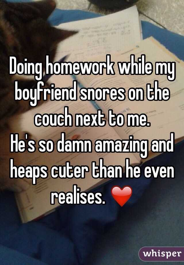Doing homework while my boyfriend snores on the couch next to me. He's so damn amazing and heaps cuter than he even realises. ❤️