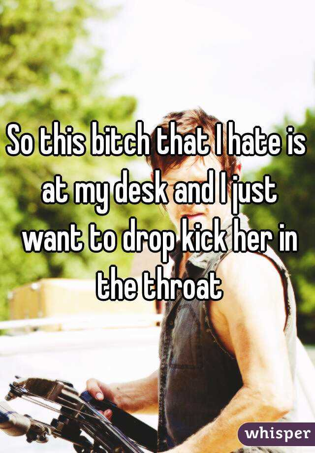 So this bitch that I hate is at my desk and I just want to drop kick her in the throat
