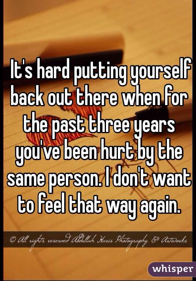 It's hard putting yourself back out there when for the past three years you've been hurt by the same person. I don't want to feel that way again.