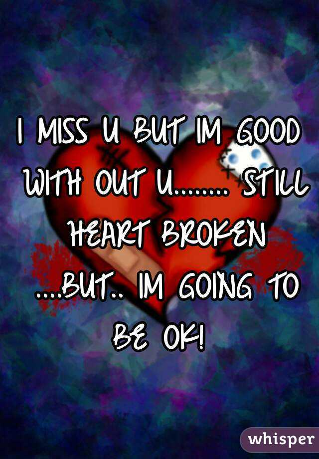 I MISS U BUT IM GOOD WITH OUT U........ STILL HEART BROKEN ....BUT.. IM GOING TO BE OK!