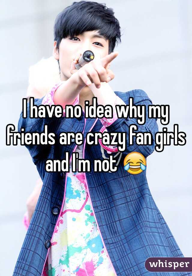 I have no idea why my friends are crazy fan girls and I'm not 😂