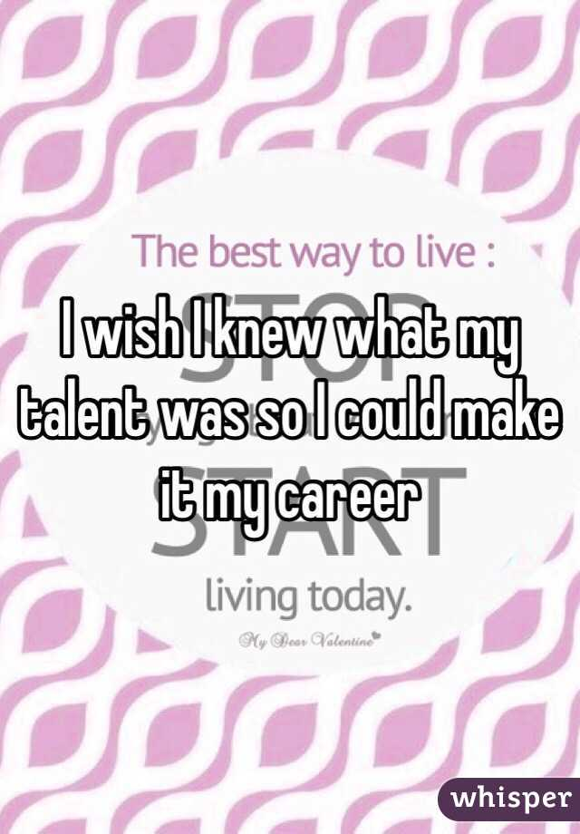 I wish I knew what my talent was so I could make it my career