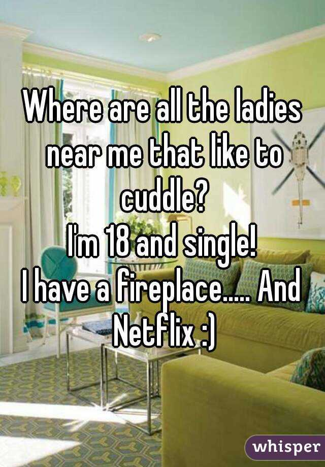 Where are all the ladies near me that like to cuddle? I'm 18 and single! I have a fireplace..... And Netflix :)