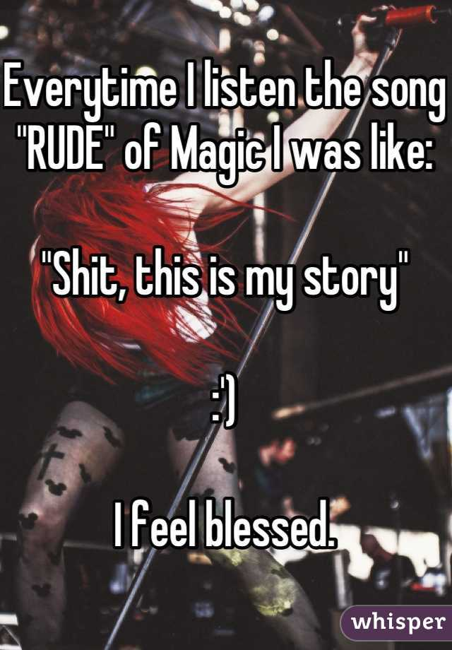 """Everytime I listen the song """"RUDE"""" of Magic I was like:  """"Shit, this is my story""""  :')  I feel blessed."""