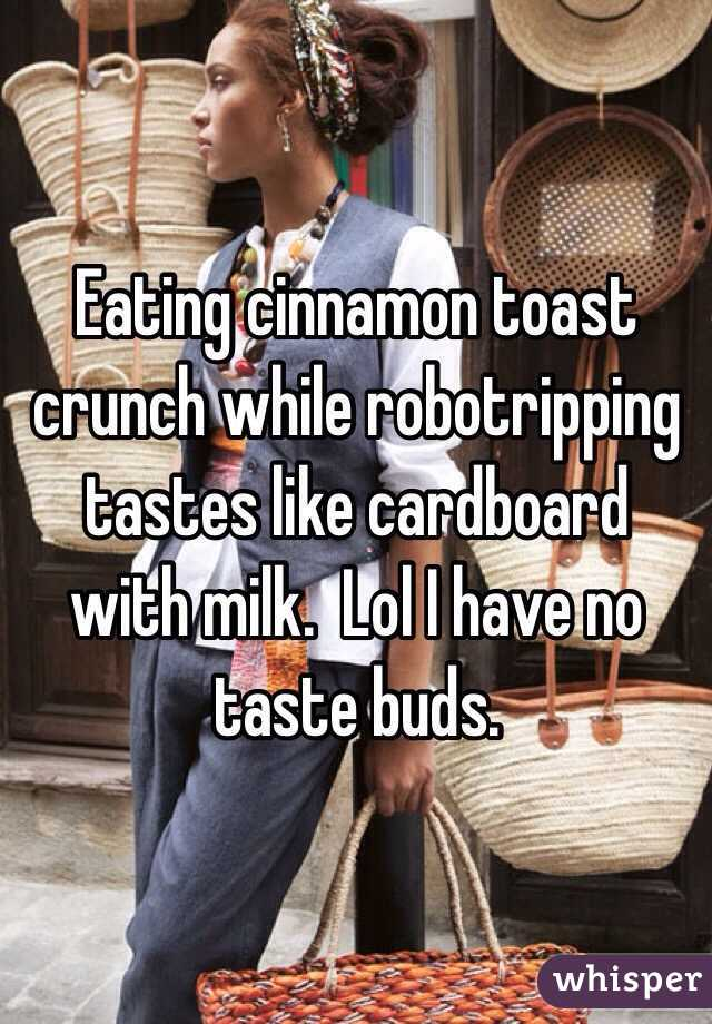 Eating cinnamon toast crunch while robotripping  tastes like cardboard with milk.  Lol I have no taste buds.