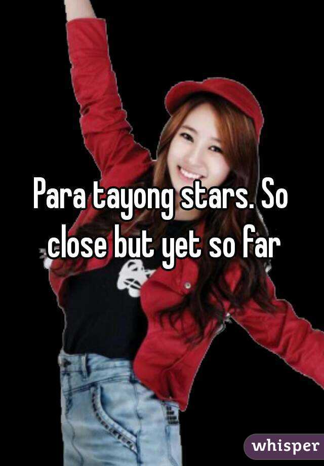 Para tayong stars. So close but yet so far