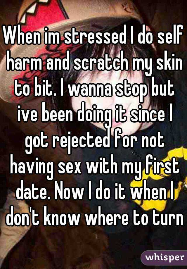 When im stressed I do self harm and scratch my skin to bit. I wanna stop but ive been doing it since I got rejected for not having sex with my first date. Now I do it when I don't know where to turn