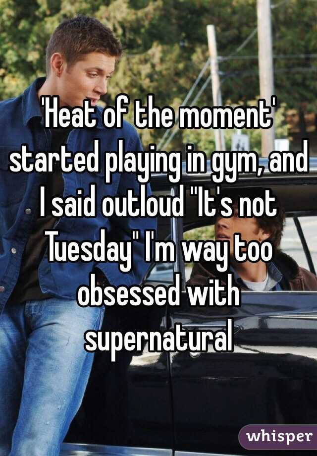 """'Heat of the moment' started playing in gym, and I said outloud """"It's not Tuesday"""" I'm way too obsessed with supernatural"""