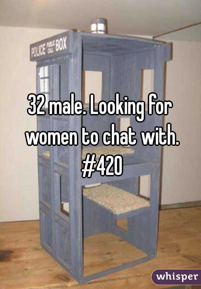 32 male. Looking for women to chat with. #420