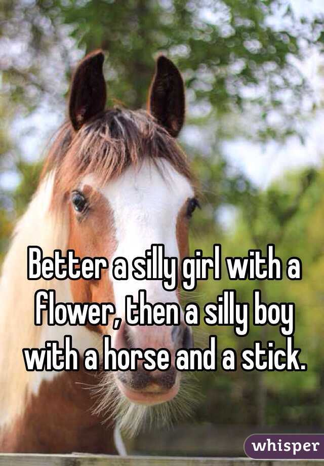 Better a silly girl with a flower, then a silly boy with a horse and a stick.