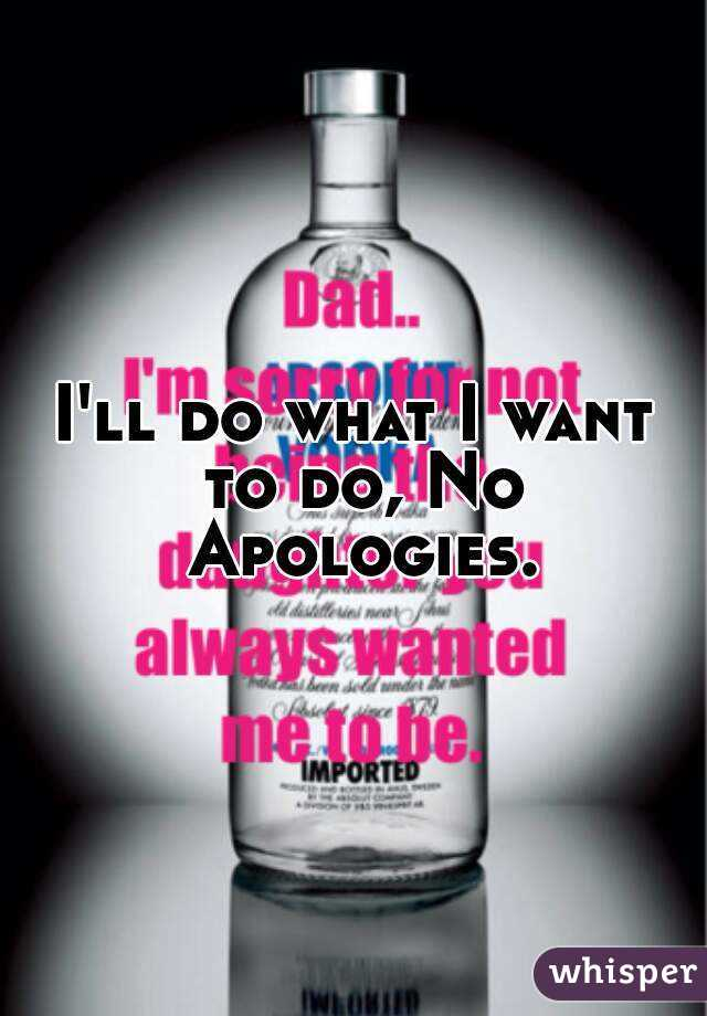 I'll do what I want to do, No Apologies.