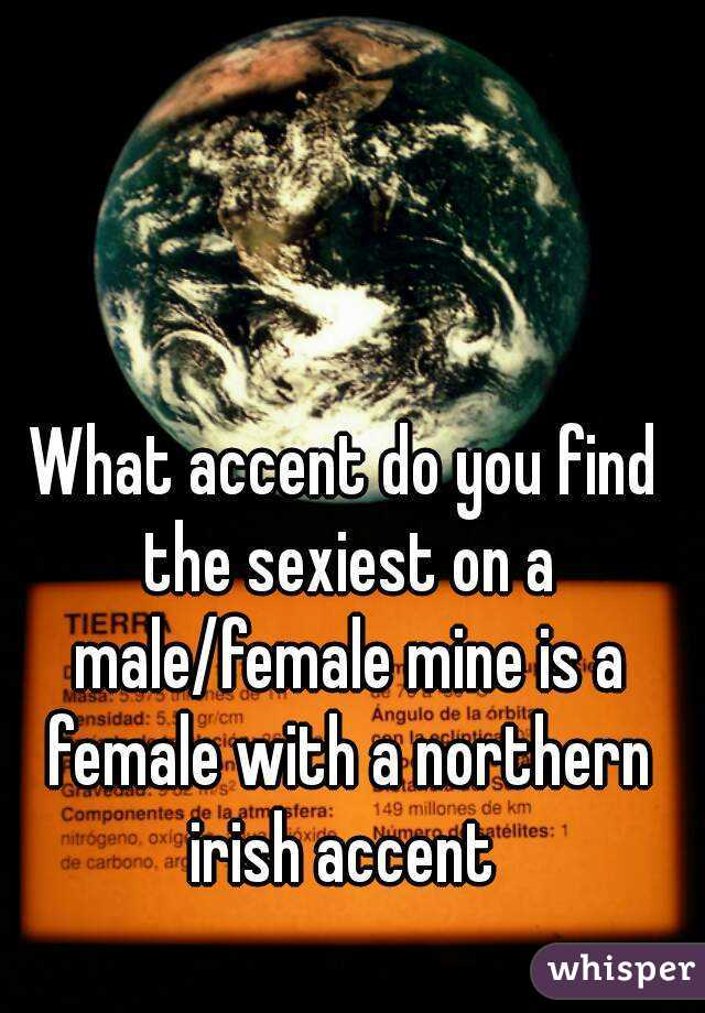 What accent do you find the sexiest on a male/female mine is a female with a northern irish accent