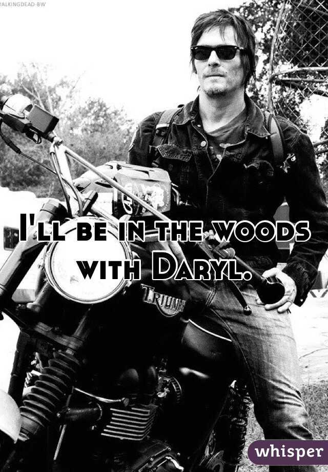 I'll be in the woods with Daryl.
