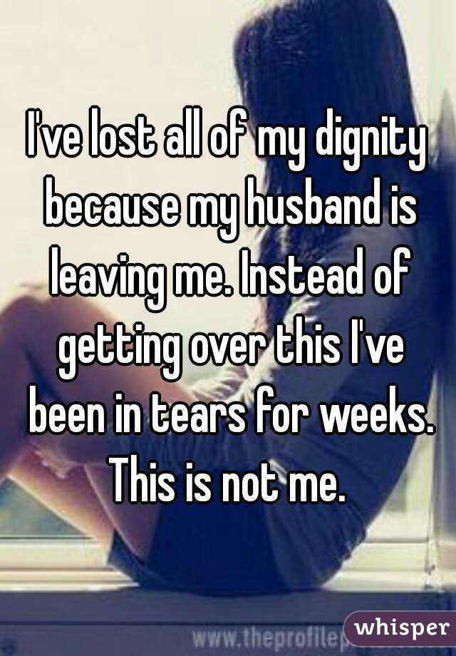 I've lost all of my dignity because my husband is leaving me. Instead of getting over this I've been in tears for weeks. This is not me.