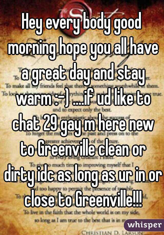 Hey every body good morning hope you all have a great day and stay warm :-) ....if ud like to chat 29 gay m here new to Greenville clean or dirty idc as long as ur in or close to Greenville!!!