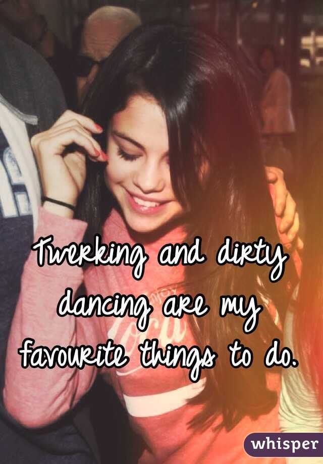 Twerking and dirty dancing are my favourite things to do.