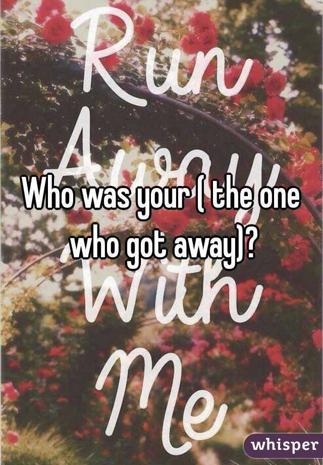 Who was your ( the one who got away)?