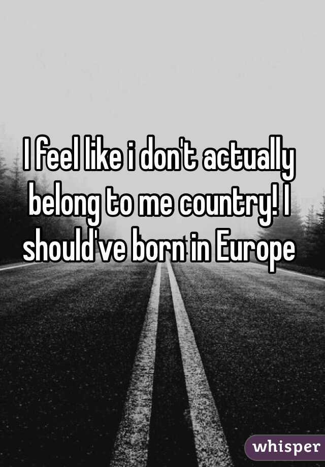 I feel like i don't actually belong to me country! I should've born in Europe