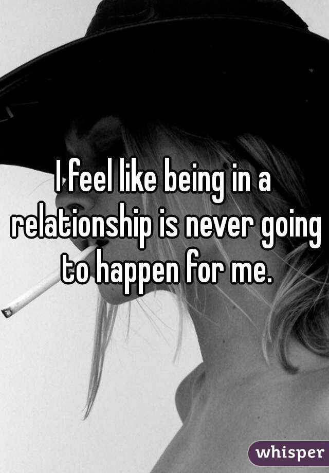 I feel like being in a relationship is never going to happen for me.