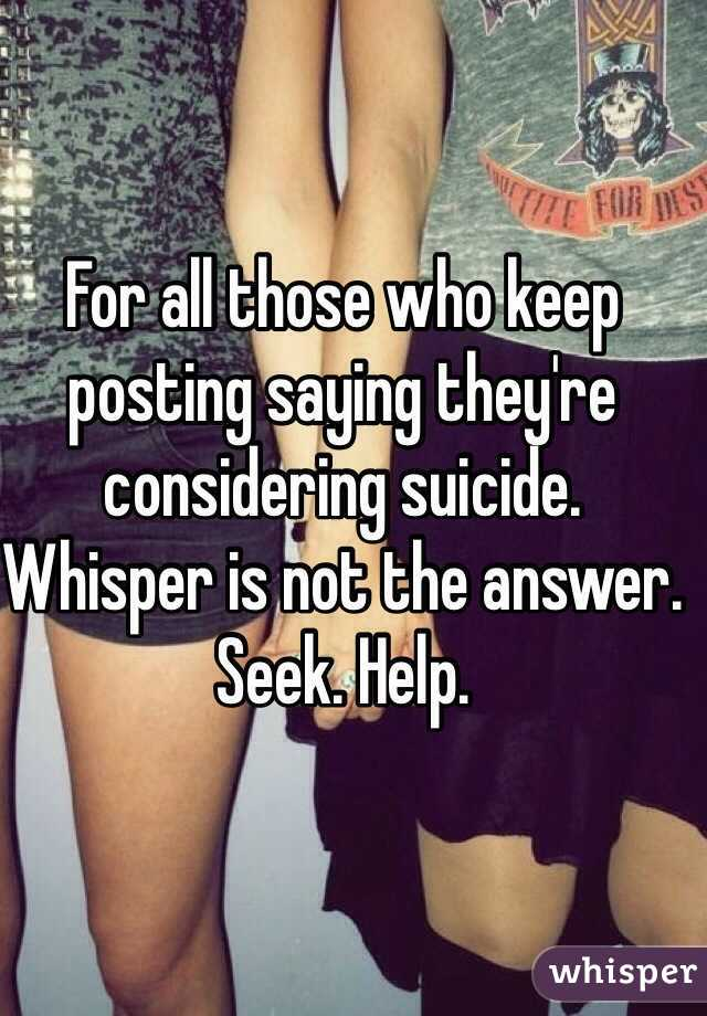 For all those who keep posting saying they're considering suicide.  Whisper is not the answer. Seek. Help.