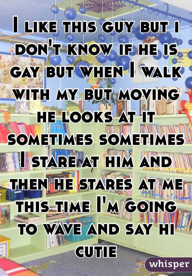 I like this guy but i don't know if he is gay but when I walk with my but moving he looks at it sometimes sometimes I stare at him and then he stares at me this time I'm going to wave and say hi cutie