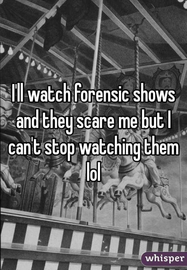 I'll watch forensic shows and they scare me but I can't stop watching them lol