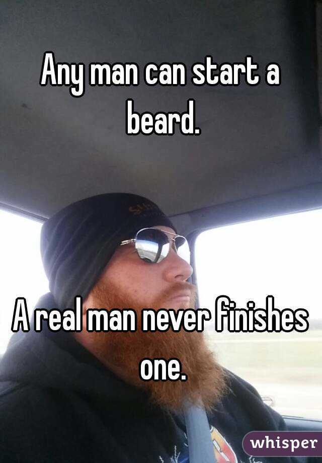 Any man can start a beard.    A real man never finishes one.