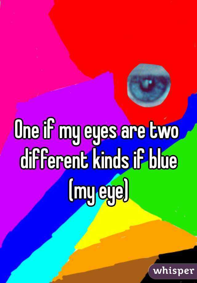 One if my eyes are two different kinds if blue (my eye)